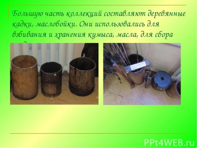 Большую часть коллекций составляют деревянные кадки, маслобойки. Они использовались для взбивания и хранения кумыса,масла, для сбора ягод.