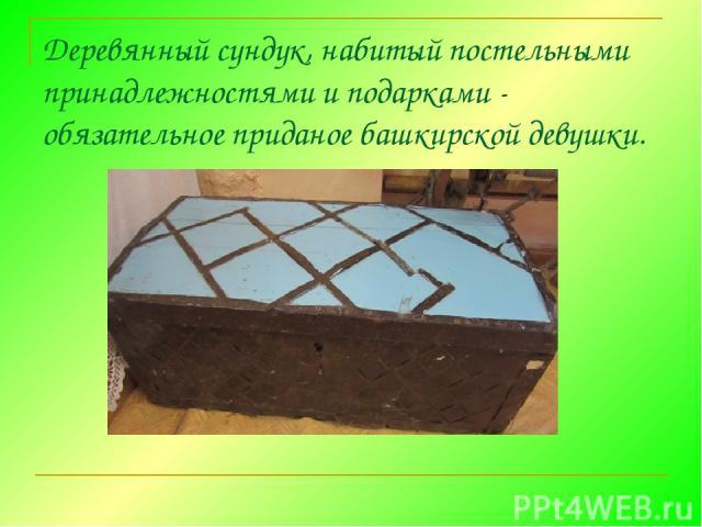 Деревянный сундук, набитый постельными принадлежностями и подарками - обязательное приданое башкирской девушки.