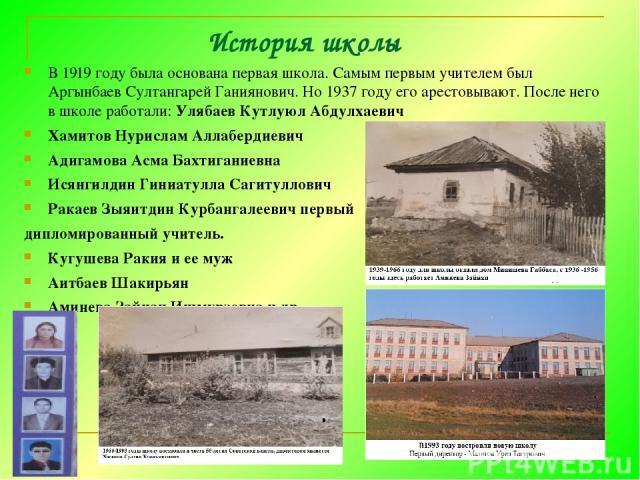 История школы В 1919 году была основана первая школа. Самым первым учителем был Аргынбаев Султангарей Ганиянович. Но 1937 году его арестовывают. После него в школе работали: Улябаев Кутлуюл Абдулхаевич Хамитов Нурислам Аллабердиевич Адигамова Асма Б…
