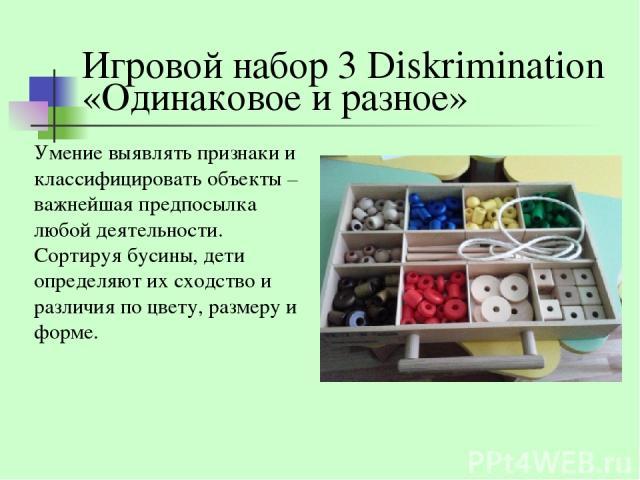 Игровой набор 3 Diskrimination «Одинаковое и разное» Умение выявлять признаки и классифицировать объекты – важнейшая предпосылка любой деятельности. Сортируя бусины, дети определяют их сходство и различия по цвету, размеру и форме.