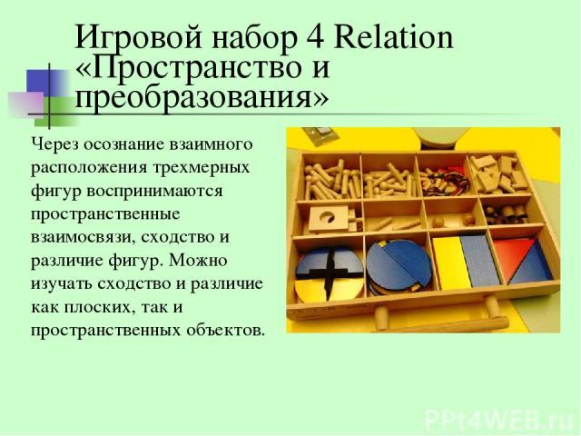 Игровой набор 4 Relation «Пространство и преобразования» Через осознание взаимного расположения трехмерных фигур воспринимаются пространственные взаимосвязи, сходство и различие фигур. Можно изучать сходство и различие как плоских, так и пространств…
