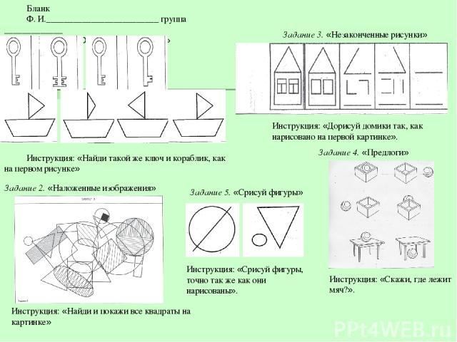 Бланк Ф. И._________________________ группа _____________ Задание 1.«Одинаковые фигуры» Инструкция: «Найди такой же ключ и кораблик, как на первом рисунке» Задание 2.«Наложенные изображения» Инструкция: «Найди и покажи все квадраты на картинке» За…