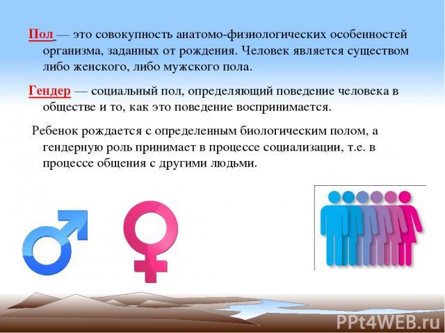 Пол — это совокупность анатомо-физиологических особенностей организма, заданных от рождения. Человек является существом либо женского, либо мужского пола. Гендер — социальный пол, определяющий поведение человека в обществе и то, как это поведение во…