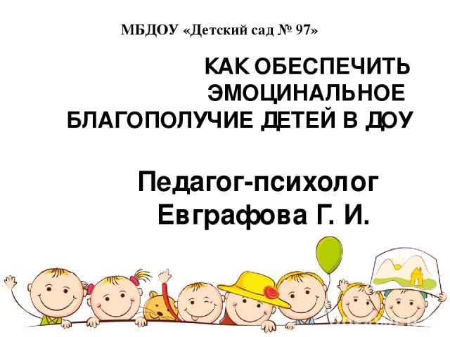 КАК ОБЕСПЕЧИТЬ ЭМОЦИНАЛЬНОЕ БЛАГОПОЛУЧИЕ ДЕТЕЙ В ДОУ Педагог-психолог Евграфова Г. И. МБДОУ «Детский сад № 97»