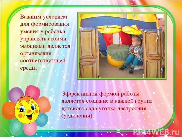 Важным условием для формирования умения у ребенка управлять своими эмоциями является организация соответствующей среды. Эффективной формой работы является создание в каждой группе детского сада уголка настроения (уединения). http://percha-shodunka.ucoz.ru