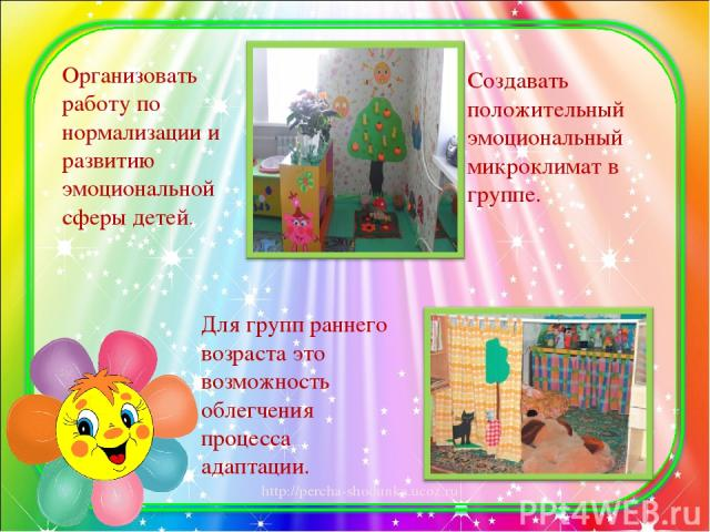Организовать работу по нормализации и развитию эмоциональной сферы детей. Создавать положительный эмоциональный микроклимат в группе. Для групп раннего возраста это возможность облегчения процесса адаптации. http://percha-shodunka.ucoz.ru