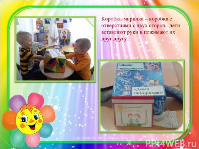 Коробка-мирилка – коробка с отверстиями с двух сторон, дети вставляют руки и пожимают их друг другу. http://percha-shodunka.ucoz.ru