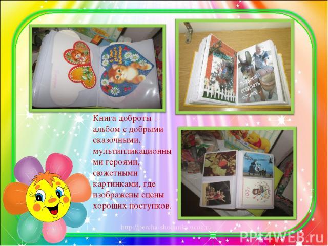 Книга доброты – альбом с добрыми сказочными, мультипликационными героями, сюжетными картинками, где изображены сцены хороших поступков. http://percha-shodunka.ucoz.ru