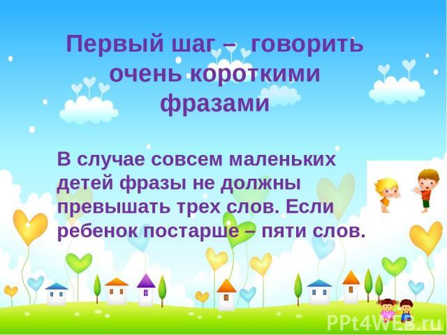 Первый шаг – говорить очень короткими фразами В случае совсем маленьких детей фразы не должны превышать трех слов. Если ребенок постарше – пяти слов.