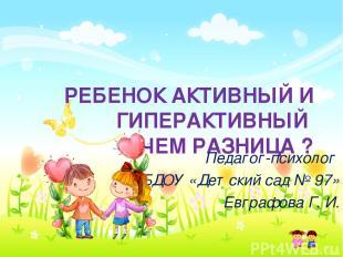 РЕБЕНОК АКТИВНЫЙ И ГИПЕРАКТИВНЫЙ В ЧЕМ РАЗНИЦА ? Педагог-психолог МБДОУ «Детский