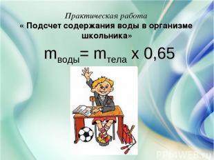 Практическая работа « Подсчет содержания воды в организме школьника» mводы= mтел