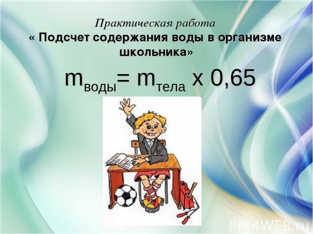Практическая работа « Подсчет содержания воды в организме школьника» mводы= mтела х 0,65