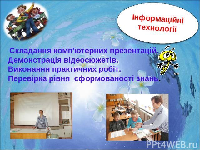 Складання комп'ютерних презентацій. Демонстрація відеосюжетів. Виконання практичних робіт. Перевірка рівня сформованості знань.