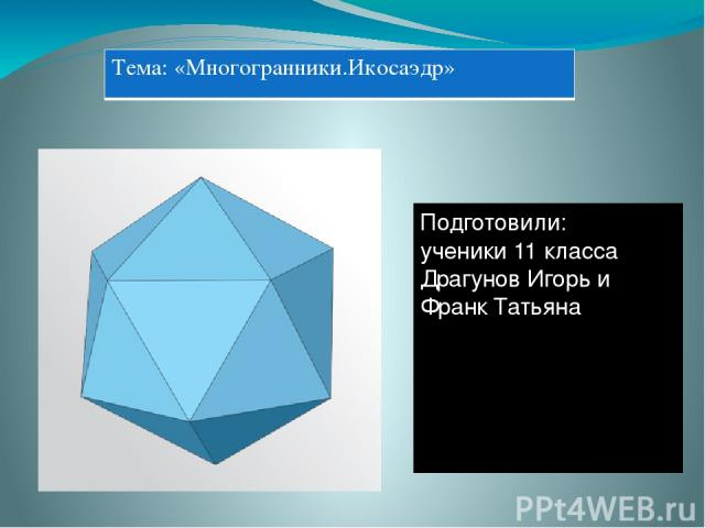 Подготовили: ученики 11 класса Драгунов Игорь и Франк Татьяна Тема:«Многогранники.Икосаэдр»