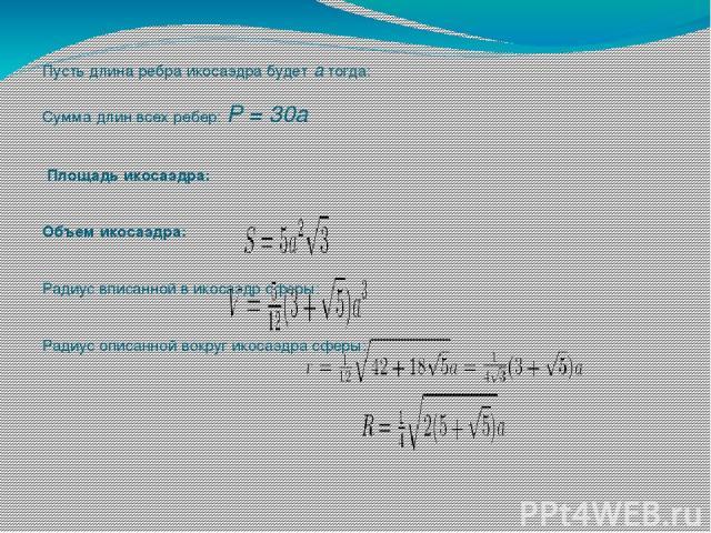 Пусть длина ребра икосаэдра будетатогда:  Сумма длин всех ребер: P = 30a  Площадь икосаэдра:   Объем икосаэдра:   Радиус вписанной в икосаэдрсферы:   Радиус описанной вокруг икосаэдра сферы: