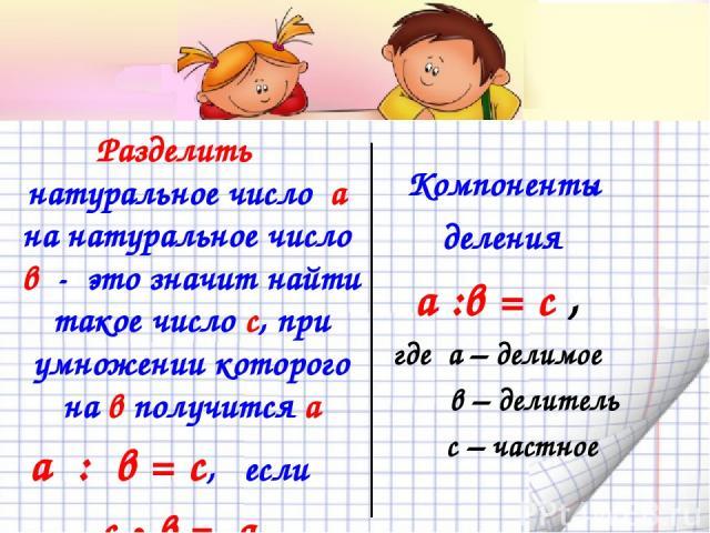 Компоненты деления а :в = с , где а – делимое в – делитель с – частное Разделить натуральное число а на натуральное число в - это значит найти такое число с, при умножении которого на в получится а а : в = с, если с • в = а