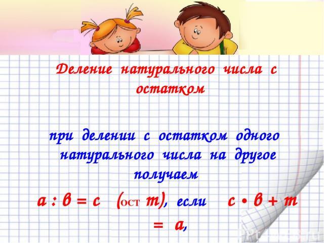 Деление натурального числа с остатком при делении с остатком одного натурального числа на другое получаем а : в = с (ОСТ m), если с • в + m = а, и при этом m меньше в (остаток меньше делителя)