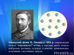 """Німецький фізик Ф. Ленард у 1903 р.запропонував модель """"порожнього"""" атома, в се"""