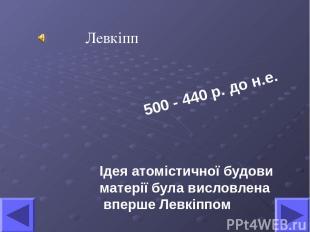 Ідея атомістичної будови матерії була висловлена вперше Левкіппом Левкіпп 500 -