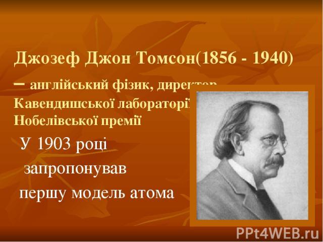 Джозеф Джон Томсон(1856 - 1940) – англійський фізик, директор Кавендишської лабораторії, лауреат Нобелівської премії У 1903 році запропонував першу модель атома