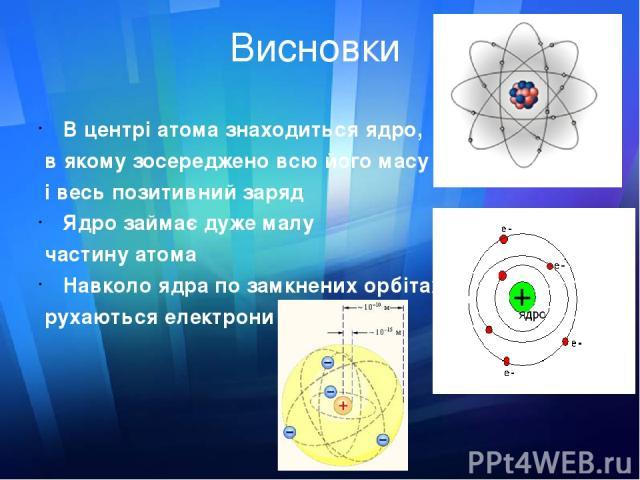 Висновки В центрі атома знаходиться ядро, в якому зосереджено всю його масу і весь позитивний заряд Ядро займає дуже малу частину атома Навколо ядра по замкнених орбітах рухаються електрони