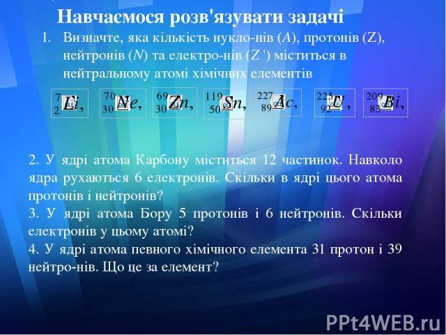 . Навчаємося розв'язувати задачі Визначте, яка кількість нукло нів (А), протонів (Z), нейтронів (N) та електро нів (Z ') міститься в нейтральному атомі хімічних елементів 2. У ядрі атома Карбону міститься 12 частинок. Навколо ядра рухаються 6 електр…