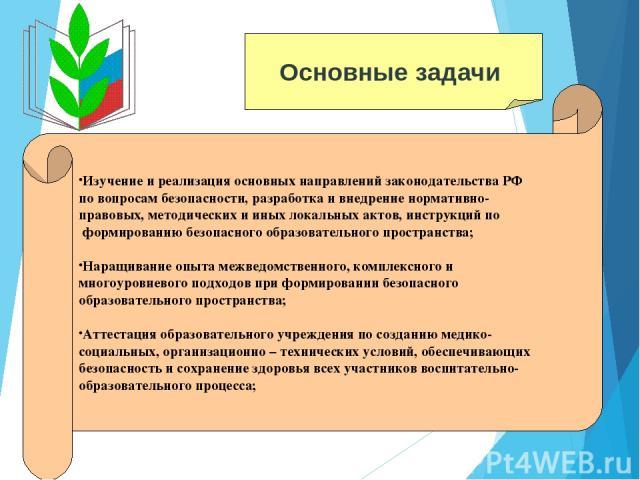 Основные задачи Изучение и реализация основных направлений законодательства РФ по вопросам безопасности, разработка и внедрение нормативно- правовых, методических и иных локальных актов, инструкций по формированию безопасного образовательного простр…