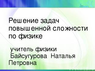 Решение задач повышенной сложности по физике учитель физики Байсугурова Наталья