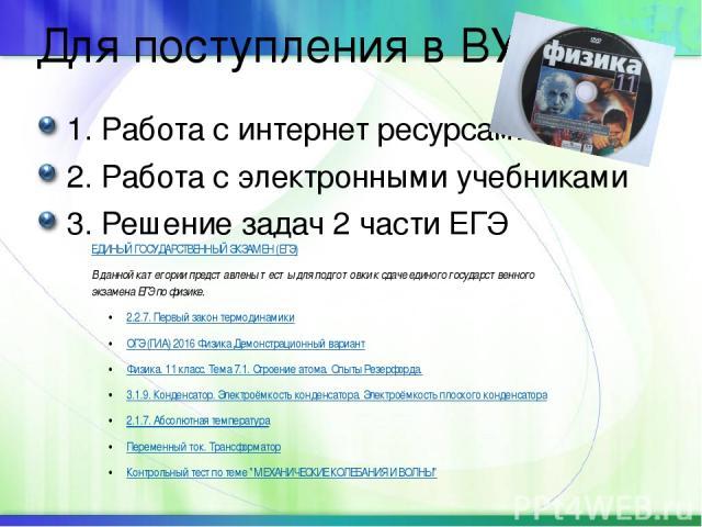Для поступления в ВУЗ 1. Работа с интернет ресурсами 2. Работа с электронными учебниками 3. Решение задач 2 части ЕГЭ