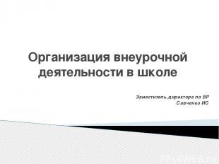 Организация внеурочной деятельности в школе Заместитель директора по ВР Савченко