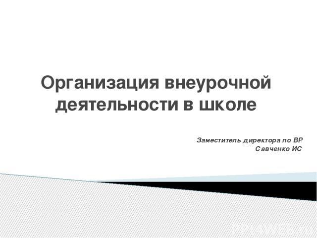 Организация внеурочной деятельности в школе Заместитель директора по ВР Савченко ИС