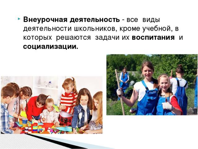 Внеурочная деятельность - все виды деятельности школьников, кроме учебной, в которых решаются задачи ихвоспитания и социализации.
