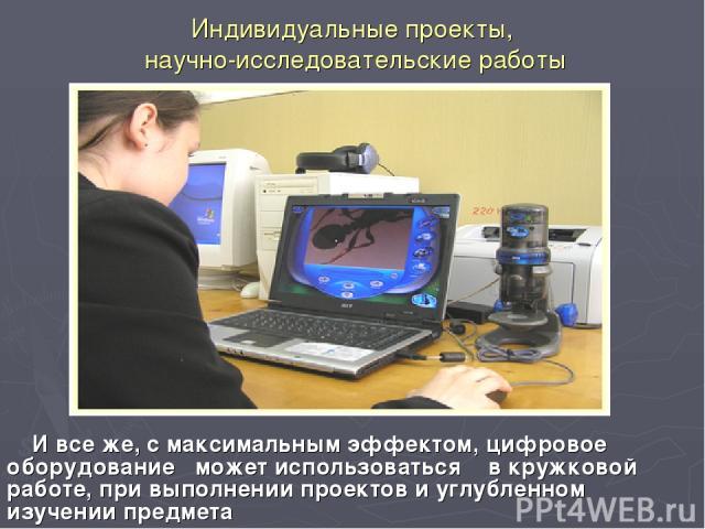 Индивидуальные проекты, научно-исследовательские работы И все же, с максимальным эффектом, цифровое оборудование может использоваться в кружковой работе, при выполнении проектов и углубленном изучении предмета