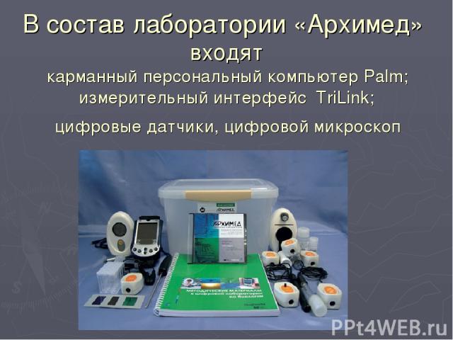 В состав лаборатории «Архимед» входят карманный персональный компьютер Palm; измерительный интерфейс TriLink; цифровые датчики, цифровой микроскоп