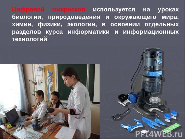 Цифровой микроскоп используется на уроках биологии, природоведения и окружающего мира, химии, физики, экологии, в освоении отдельных разделов курса информатики и информационных технологий