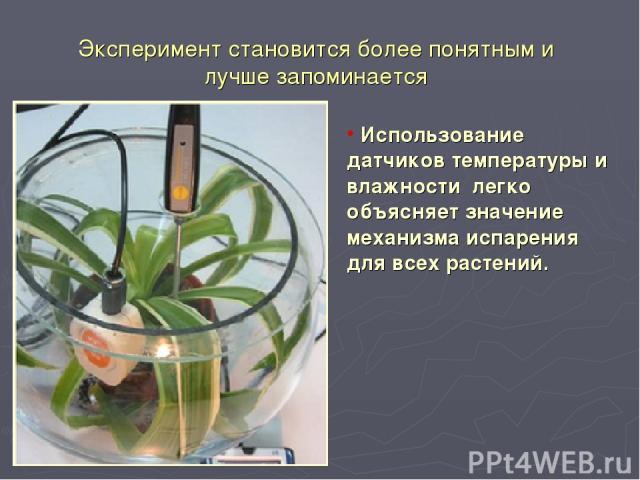 Эксперимент становится более понятным и лучше запоминается Использование датчиков температуры и влажности легко объясняет значение механизма испарения для всех растений.