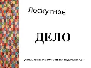 Лоскутное ДЕЛО учитель технологии МОУ СОШ № 64 Кудряшова Л.В.