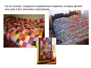 На его основе создаются современные изделия, которые делают наш дом и быт уютным