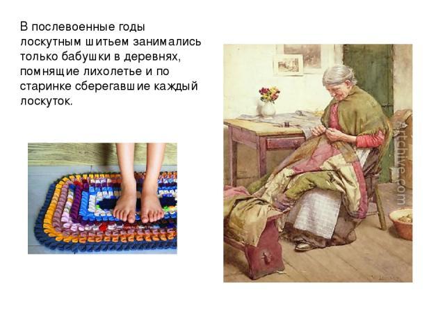 В послевоенные годы лоскутным шитьем занимались только бабушки в деревнях, помнящие лихолетье и по старинке сберегавшие каждый лоскуток.