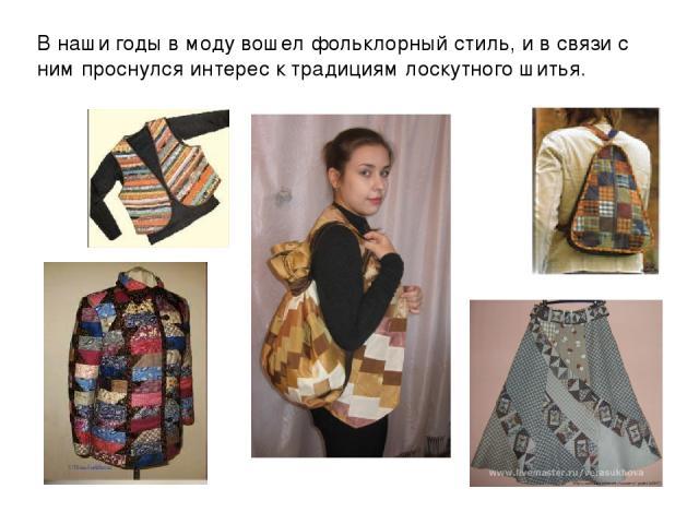 В наши годы в моду вошел фольклорный стиль, и в связи с ним проснулся интерес к традициям лоскутного шитья.