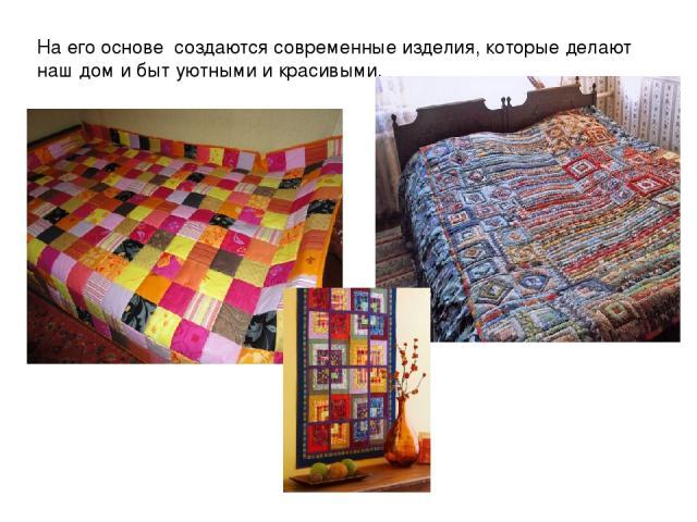 На его основе создаются современные изделия, которые делают наш дом и быт уютными и красивыми.