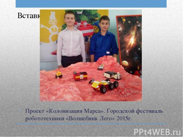 Проект «Колонизация Марса». Городской фестиваль робототехники «Волшебник Лего» 2015г.