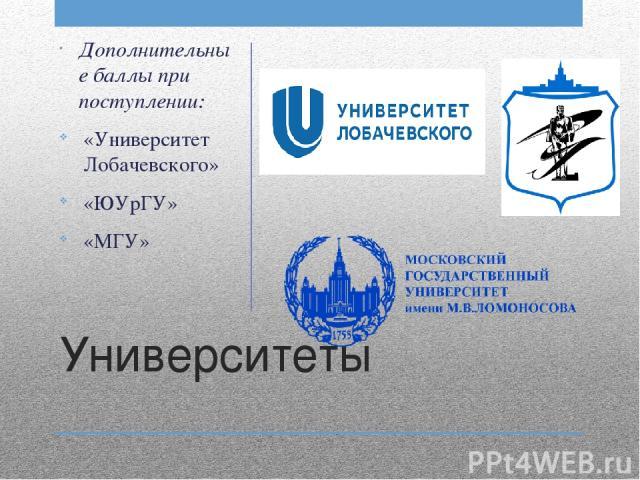 Университеты Дополнительные баллы при поступлении: «Университет Лобачевского» «ЮУрГУ» «МГУ»