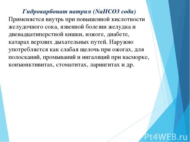 Гидрокарбонат натрия (NaHCO3 сода) Применяется внутрь при повышенной кислотности желудочного сока, язвенной болезни желудка и двенадцатиперстной кишки, изжоге, диабете, катарах верхних дыхательных путей. Наружно употребляется как слабая щелочь при о…