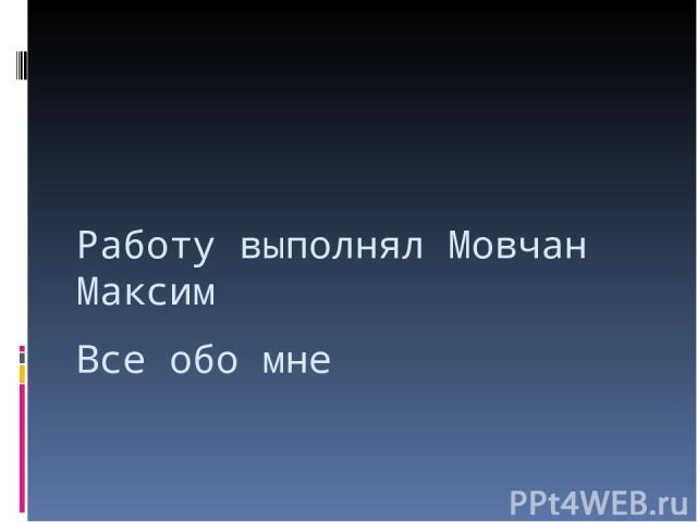 Все обо мне Работу выполнял Мовчан Максим