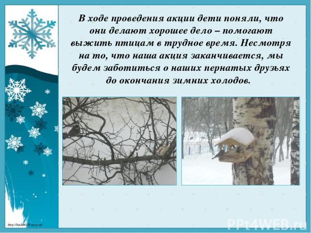 В ходе проведения акции дети поняли, что они делают хорошее дело – помогают выжить птицам в трудное время. Несмотря на то, что наша акция заканчивается, мы будем заботиться о наших пернатых друзьях до окончания зимних холодов. http://linda6035.ucoz.ru/