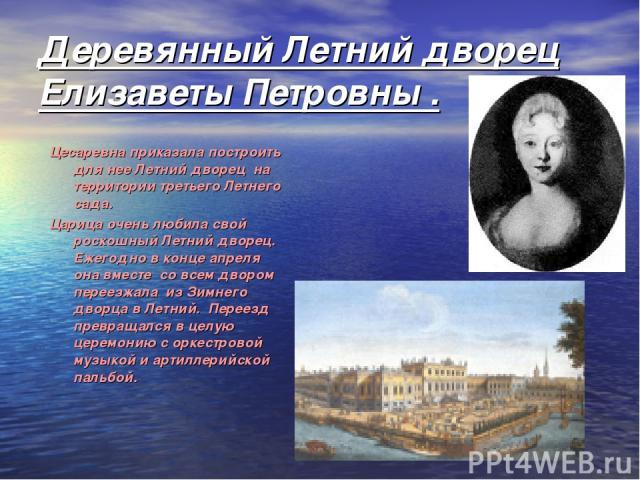 Деревянный Летний дворец Елизаветы Петровны . Цесаревна приказала построить для нее Летний дворец на территории третьего Летнего сада. Царица очень любила свой роскошный Летний дворец. Ежегодно в конце апреля она вместе со всем двором переезжала …