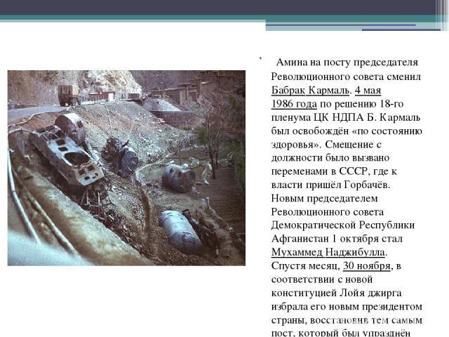 Амина на посту председателя Революционного совета сменил Бабрак Кармаль. 4 мая 1986 года по решению 18-го пленума ЦК НДПА Б. Кармаль был освобождён «по состоянию здоровья». Смещение с должности было вызвано переменами в СССР, где к власти пришёл Гор…
