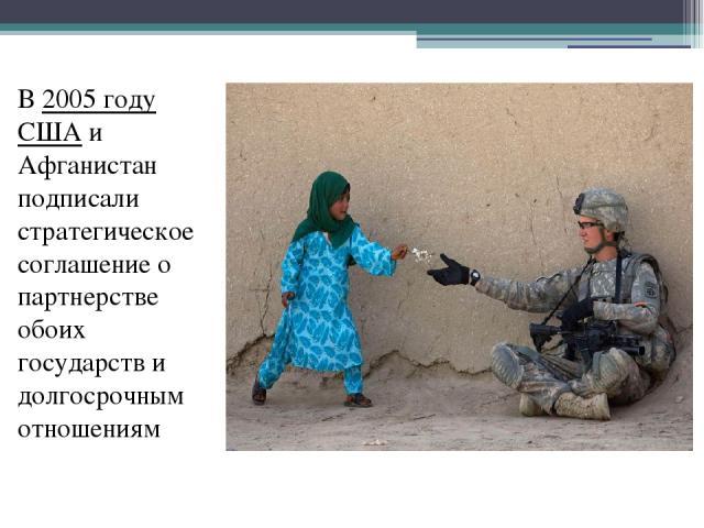 В 2005 году США и Афганистан подписали стратегическое соглашение о партнерстве обоих государств и долгосрочным отношениям