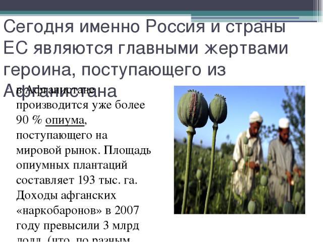 Сегодня именно Россия и страны ЕС являются главными жертвами героина, поступающего из Афганистана в Афганистане производится уже более 90% опиума, поступающего на мировой рынок. Площадь опиумных плантаций составляет 193 тыс. га. Доходы афганских «н…